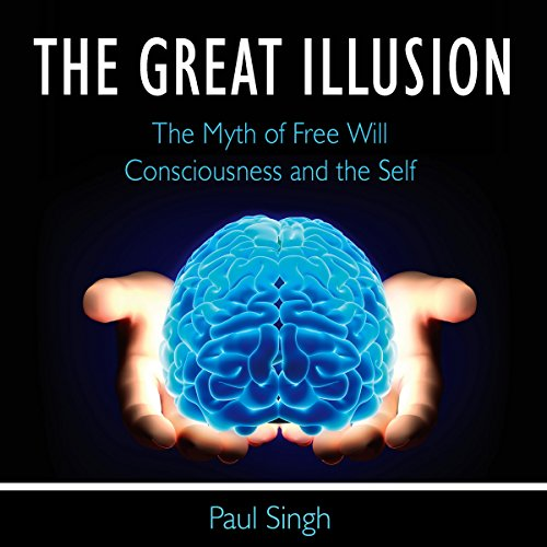 The Great Illusion: The Myth of Free Will, Consciousness, and the Self audiobook cover art