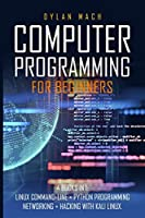COMPUTER PROGRAMMING For Beginners: 4 books in 1: LINUX Command-Line, Python Programming, Networking, Hacking with Kali Linux