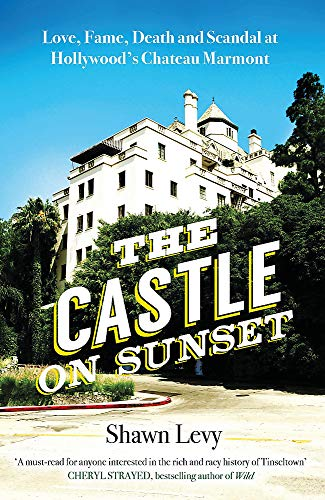 The Castle on Sunset: Love, Fame, Death and Scandal at Hollywood's Chateau Marmont