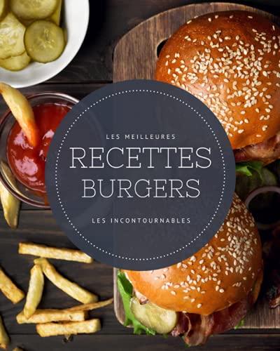 Les meilleures recettes Burgers - Les incontournables: 21 idées hamburgers maison faciles à réaliser et ultra gourmandes