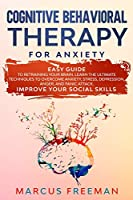 Cognitive Behavioral Therapy for Anxiety: Easy Guide to Retraining Your Brain. Learn the Ultimate Techniques to Overcome Anxiety, Stress, Depression, Anger, and Panic Attack. Improve Your Social Skills
