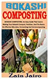 BOKASHI COMPOSTING: BOKASHI COMPOSTING: An Easy Guide That Covers Making Your Bokashi Compost, Fertilizer, And The Basics On Effective Microbes, Fermenting And Vermicomposting