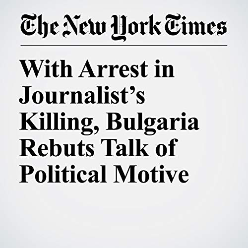 With Arrest in Journalist's Killing, Bulgaria Rebuts Talk of Political Motive copertina
