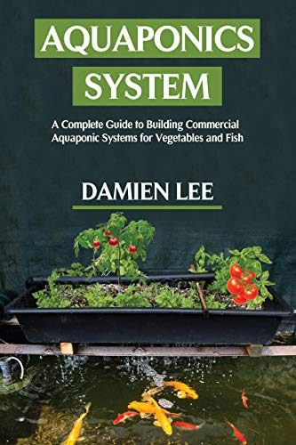 Aquaponics System : A Complete Guide to Building Commercial Aquaponic Systems for Vegetables and Fish (English Edition)