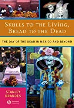 Skulls to the Living, Bread to the Dead: The Day of the Dead in Mexico and Beyond