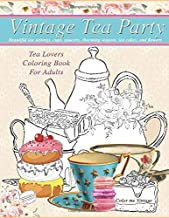 Vintage Tea party Tea lovers Coloring book for adults: Beautiful tea settings, cups, saucers, charming teapots, tea cakes, and flowers