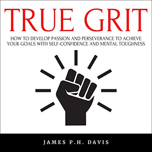 True Grit: How to Develop Passion and Perseverance to Achieve Your Goals with Self-Confidence and Mental Toughness  By  cover art