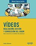 Vídeos. Realización, edición y corrección del color (MANUALES IMPRESCINDIBLES)