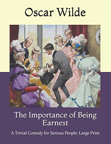 The Importance of Being Earnest: A Trivial Comedy for Serious People: Large Print