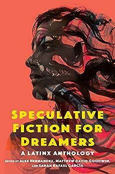 Speculative Fiction for Dreamers: A Latinx Anthology by [Alex Hernandez, Matthew David Goodwin, Sarah Rafael García]