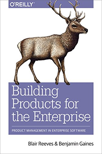 Compare Textbook Prices for Building Products for the Enterprise: Product Management in Enterprise Software 1 Edition ISBN 9781492024781 by Reeves, Blair,Gaines, Benjamin