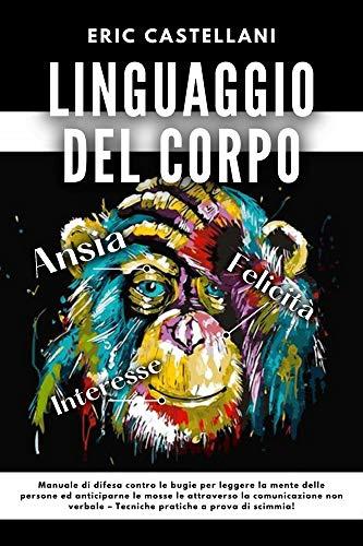 LINGUAGGIO DEL CORPO: Manuale di difesa contro le bugie per leggere la mente delle persone ed anticiparne le mosse le attraverso la comunicazione non verbale – Tecniche pratiche a prova di scimmia!