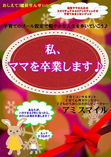 watashimamawosotsugyoushimasu: kosodatenogoorusetteidekaroyakanajinseiwoaruiteikou (Japanese Edition)