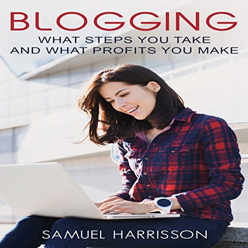 Blogging: What Steps to Take and What Profits You Make cover art