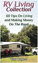 RV Living Collection: 60 Tips On Living and Making Money On The Road: (Full Time RV Living, RV Camping) (RV Books)