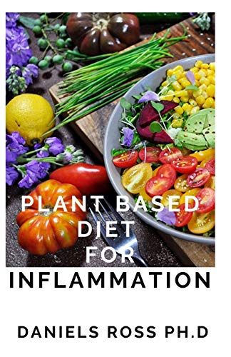 PLANT BASED DIET FOR INFLAMMATION: Anti-Inflammatory, Plant-Based Diet Recipes for Vibrant and Healthy Living:How to Reduce Inflammation Naturally with a Plant Based Diet.