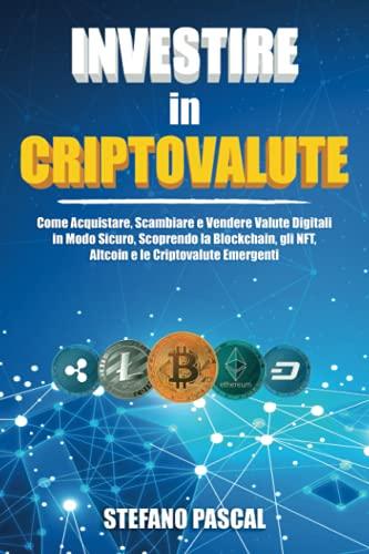 Investire in Criptovalute: Come Acquistare, Scambiare e Vendere Valute Digitali in Modo Sicuro, Scoprendo la Blockchain, gli NFT, Altcoin e le Criptovalute Emergenti.