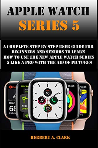 APPLE WATCH SERIES 5: A Complete Step By Step User Guide For Beginners And Seniors To Learn How To Use The Apple Watch Series 5 Like A Pro With The Aid Of Pictures