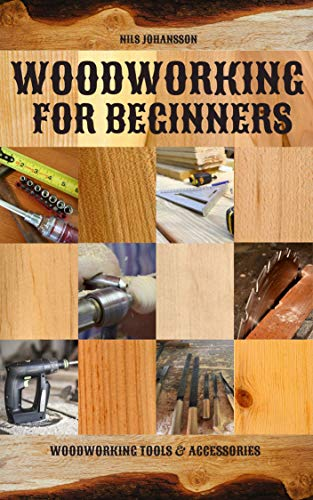 Woodworking for Beginners: Woodworking Tools & Accessories (Woodworking Projects & Finishing Techniques)...