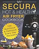 My SECURA Hot & Healthy Air Fryer Cookbook: 100 Nutritious & Delicious Every Day Recipes (Multi Cookers)
