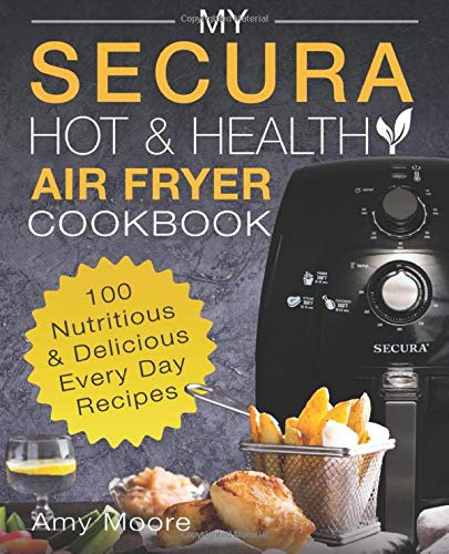My SECURA Hot & Healthy Air Fryer Cookbook: 100 Nutritious & Delicious Every Day Recipes (Multi Cookers) (Volume 1)