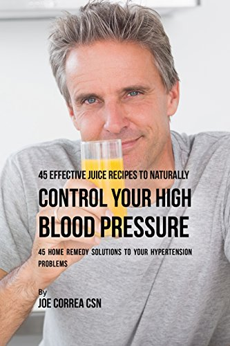 45 Effective Juice Recipes to Naturally Control Your High Blood Pressure: 45 Home Remedy Solutions to Your Hypertension Problems (English Edition)