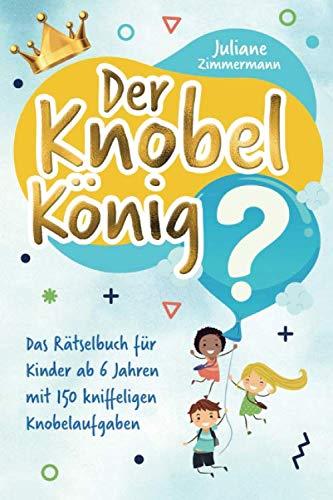 Der Knobelkönig: Das Rätselbuch für Kinder ab 6 Jahren  mit 150 kniffeligen Knobelaufgaben