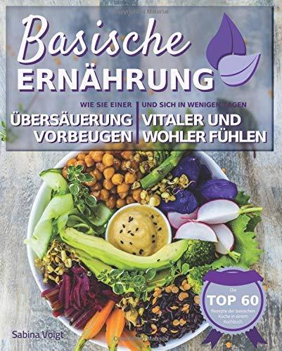 Basische Ernährung: Wie Sie einer Übersäuerung vorbeugen und sich in wenigen Tagen vitaler und wohler fühlen. Die TOP 60 Rezepte der basischen Küche in einem Kochbuch