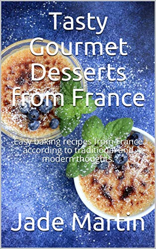 Tasty Gourmet Desserts from France: Easy baking recipes from France according to traditional and modern thoughts. (English Edition)