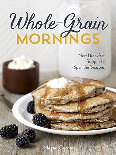 Whole-Grain Mornings: New Breakfast Recipes to Span the Seasons [A Cookbook]