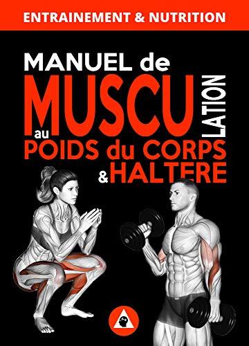 Manuel de Musculation au Poids du Corps & Haltère: Méthode complète de musculation à domicile pour homme & femme qui nécéssite un minimum de matériel (French Edition)