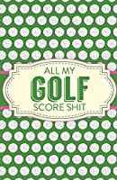 All My Golf Score Shit: Game Score Sheets - Golf Stats Tracker - Disc Golf - Fairways - From Tee To Green