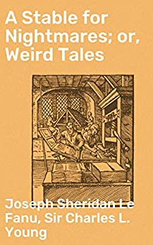 A Stable for Nightmares; or, Weird Tales by [Joseph Sheridan Le Fanu, Sir Young, Charles L. ]