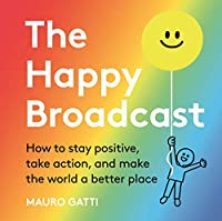 The Happy Broadcast: How to stay positive, take action, and make the world a better place