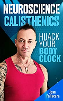 NEUROSCIENCE CALISTHENICS: Hijack your Body Clock by [Jean Fallacara]