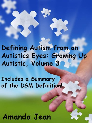Defining Autism from an Autistics Eyes (Includes the DSM Definition): Growing Up Autistic, Volume 3 (English Edition) PDF Books
