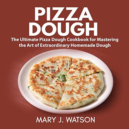Pizza Dough: The Ultimate Pizza Dough Cookbook for Mastering the Art of Extraordinary Homemade Dough audiobook cover art