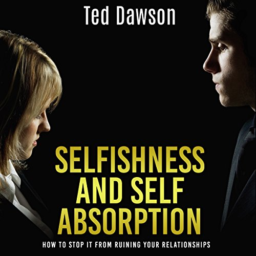 Selfishness and Self Absorption: How to Stop It from Ruining Your Relationships cover art