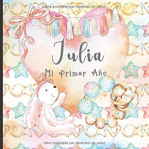 Julia: Mi Primer Año: Recuerde y celebre el primer año de su bebé con este diario para bebés