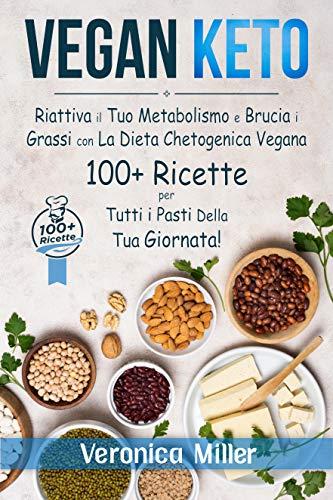 Vegan Keto: Riattiva il tuo Metabolismo e Brucia i Grassi con la Dieta Chetogenica Vegana. 100+ Ricette per Tutti i Pasti della tua Giornata!