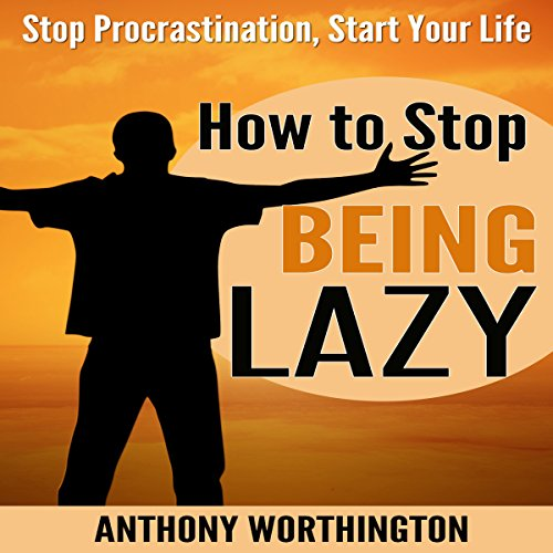 How to Stop Being Lazy: Stop Procrastination, Start Your Life cover art