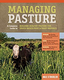 Managing Pasture: A Complete Guide to Building Healthy Pasture for Grass-Based Meat & Dairy Animals by [Dale Strickler]