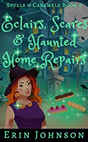 Eclairs, Scares & Haunted Home Repairs: A Cozy Witch Mystery (Spells & Caramels Book 9)