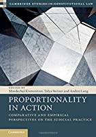 Proportionality in Action: Comparative and Empirical Perspectives on the Judicial Practice (Cambridge Studies in Constitutional Law, Series Number 22)