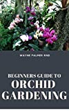 BEGINNERS GUIDE TO ORCHID GARDENING : The Complete Guide to Grow Your Own Orchid Garden (English Edition)