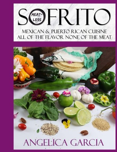 Sofrito: Mexican and Puerto Rican Cuisine All Of The Flavor None Of The Meat: Not sure what sofrito is, it?s a seasoning made from fresh ingredients, ... all of the methods used are Meat-less!!