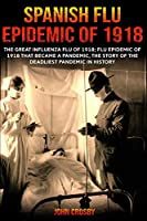 Spanish Flu Epidemic of 1918: The Great Influenza Flu of 1918; Flu Epidemic of 1918 that Became a Pandemic, the Story of the Deadliest Pandemic in History