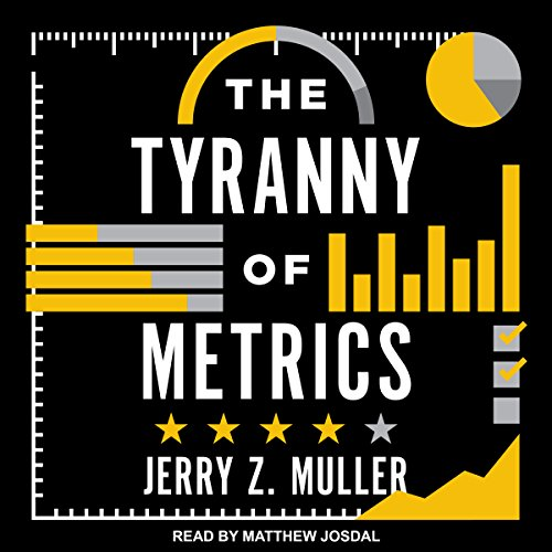 The Tyranny of Metrics                   By:                                                                                                                                 Jerry Z. Muller                               Narrated by:                                                                                                                                 Matthew Josdal                      Length: 5 hrs and 22 mins     12 ratings     Overall 4.3