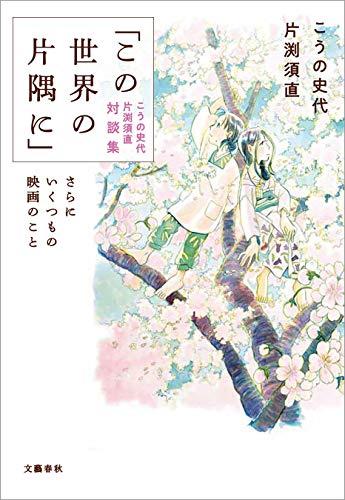 「この世界の片隅に」こうの史代 片渕須直 対談集 さらにいくつもの映画のこと (文春e-book)
