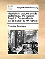Messiah an Oratorio: As It Is Performed at the Theatre-Royal, in Covent-Garden. Set to Musick by Mr. Handel.